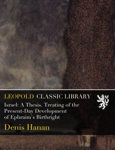 Israel: A Thesis. Treating of the Present-Day Development of Ephraim's Birthright por Denis Hanan