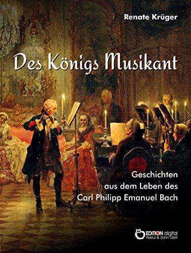Des Königs Musikant: Geschichten aus dem Leben des Carl Philipp Emanuel Bach