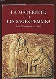 LA MATERNITE ET LES SAGES FEMMES. DE LA PREHISTOIRE AU XXe SIECLE. TOME 1