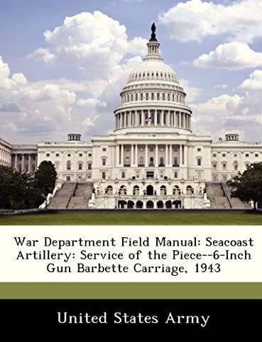 War Department Field Manual: Seacoast Artillery: Service of the Piece--6-Inch Gun Barbette Carriage, 1943
