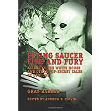Flying Saucer Fire and Fury: Aliens in the White House and Other Top-Secret Tales of Ufology - The Best of Gray Barker's Newsletter