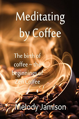 Meditating by Coffee: The birth of coffee ~ the beginnings of Zen Coffee (English Edition)