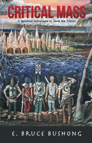 Critical Mass: A Spiritual Adventure to Save the Planet by E. Bruce Bushong (2014-12-04)