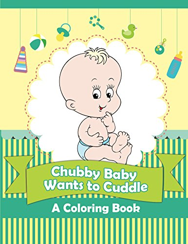 Chubby Baby Wants to Cuddle (A Coloring Book) (Baby Coloring and Art Book Series)