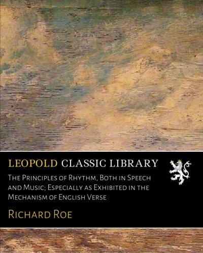 The Principles of Rhythm, Both in Speech and Music; Especially as Exhibited in the Mechanism of English Verse por Richard Roe