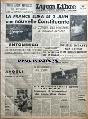 LYON LIBRE [No 501] du 06/05/1946 - APRES AVOIR REPOUSSE LE PROJET DE CONSTITUTION - LA FRANCE ELIRA LE 2 JUIN UNE NOUVELLE CONSTITUANTE - LE CONSEIL DES MINISTRES SE REUNIRA DEMAIN - ANTONESCO - EX-CONDUCATOR DE ROUMANIE ET 24 CRIMINELS DE GUERRE SONT JUGES AUJOURD'HUI PAR LE TRIBUNAL DU PEUPLE DE BUCAREST - LA REINE DES COCOTTES - AU COURS DE SON DEUXIEME PROCES - ANGELI EST DECIDE A SAUVER SA TETE - M DE GASPERI CHEZ M GOUIN - L'ARGENTINE PROMET 500000 TONNES DE CEREALES - LES CONSEQUENCES D