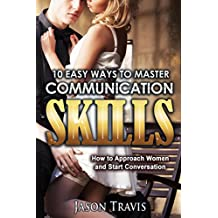 COMMUNICATION SKILLS: 10 Easy Ways to Master Communication Skills (Communication Skills, Social Skills, Alpha Male,Confidence,Social Anxiety,) (How to Approach Women and Start Conversation)