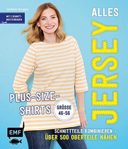 Alles Jersey - Plus-Size-Shirts: Schnittteile kombinieren -Über 500 Oberteile nähen - Alle Modelle in Größe 46-56 - Mit 2 Schnittmusterbogen