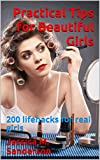 Practical Tips for Beautiful Girls: 200 lifehacks for real girls
