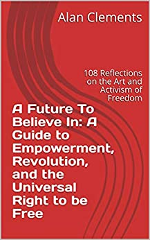 A Future To Believe In: A Guide to Empowerment, Revolution, and the Universal Right to be Free: 108 Reflections on the Art and Activism of Freedom (English Edition) van [Clements, Alan]