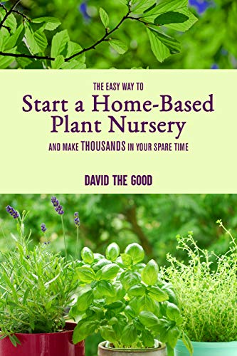 The Easy Way to Start a Home-Based Plant Nursery and Make Thousands in Your Spare Time (English Edition)