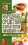 Народные средства в борьбе против 100 болезней. Здоровье и долголетие (Russian Edition)