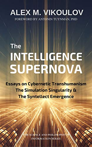 The Intelligence Supernova: Essays on Cybernetic Transhumanism, the Simulation Singularity & the Syntellect Emergence (The Science and Philosophy of Information) (English Edition)