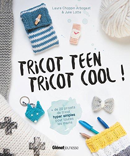 Tricot teen tricot cool ! : 20 projets de tricot hyper simples pour toutes les mains