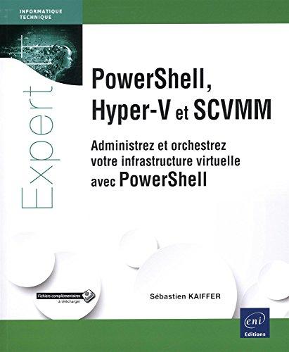 PowerShell, Hyper-V et SCVMM - Administrez et orchestrez votre infrastructure virtuelle avec PowerShell par Sébastien KAIFFER