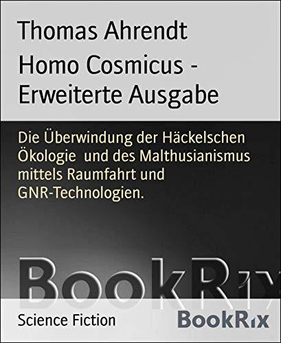 Homo Cosmicus - Erweiterte Ausgabe: Die Überwindung der Häckelschen Ökologie  und des Malthusianismus mittels Raumfahrt und GNR-Technologien.