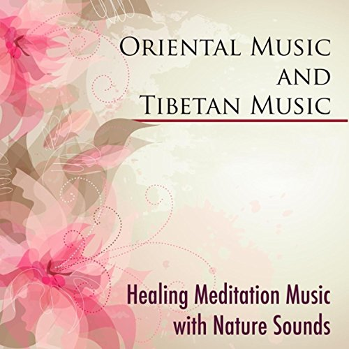 Oriental Music and Tibetan Music - Healing Meditation Music with Nature Sounds and Eastern Flute Music for Tibetan Meditation with Buddhist Music for Relaxation and Chakra Balancing
