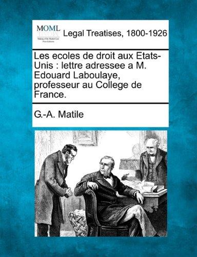 Les ecoles de droit aux Etats-Unis: lettre adressee a M. Edouard Laboulaye, professeur au College de France. par G.-A. Matile