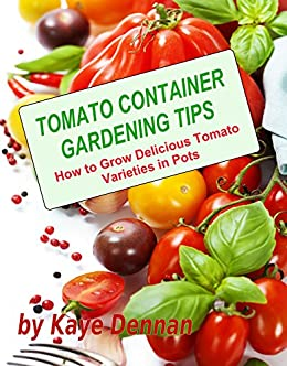 Tomato Container Gardening Tips How To Grow Delicious Tomato Varieties In Pots English Edition