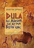 Dula, das Mädchen, das mit dem Bison ging: Eine kleine Geschichte aus der Steinzeit - Martin Spirig