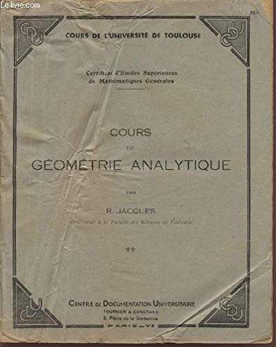COURS DE GEOMETRIE ANALYTIQUE / COURS DE L'UNIVERSITE DE TOULOUSE / CERTIFICAT D'ETUDES SUPERIEURE DE MATHEMATIQUES GENERALES. par JACQUES R.