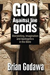 God Against the gods: Storytelling, Imagination and Apologetics in the Bible by Brian Godawa (2016-03-12)