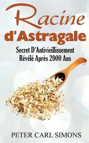 Racine d'astragale : Secret D'Antivieillissement Révélé Après 2000 Ans par Peter Carl Simons