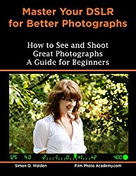 NEW: Master Your DSLR for Better Photographs: Your complete and comprehensive guide to understanding your camera and creating stunning images