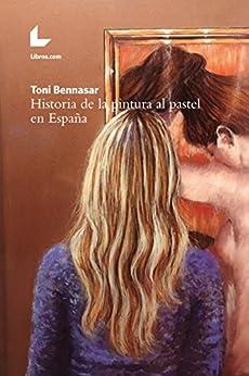 Historia De La Pintura Al Pastel En España por Toni Bennasar