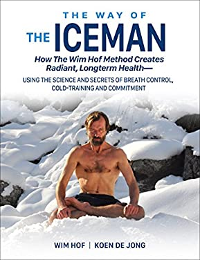 The Way of The Iceman: How The Wim Hof Method Creates Radiant Longterm Health--Using The Science and Secrets of Breath Control, Cold-Training and Commitment (English Edition)