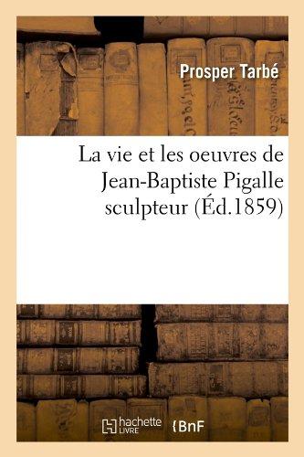 La vie et les oeuvres de Jean-Baptiste Pigalle sculpteur (Éd.1859) (Arts) por TARBE P