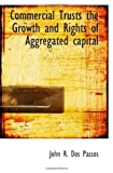 Commercial Trusts the Growth and Rights of Aggregated capital by John R. Dos Passos (2009-06-03)