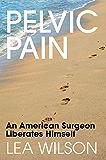 PELVIC   PAIN: An American Surgeon Liberates Himself (English Edition)