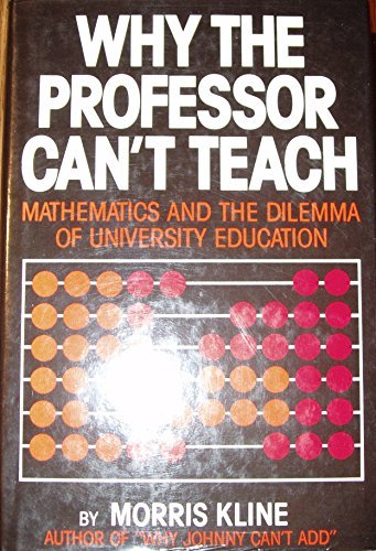 Why the professor can't teach: Mathematics and the dilemma of university education by Morris Kline (1977-08-01)