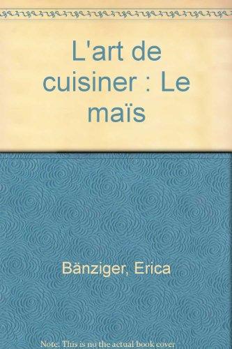 L'art de cuisiner : Le maïs par Erica Bänziger