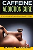 Caffeine Addiction Cure: How To Overcome Caffeine Addiction Naturally in 10 Days (Caffeine Addiction Cure, Cure Addiction, Addiction cure)
