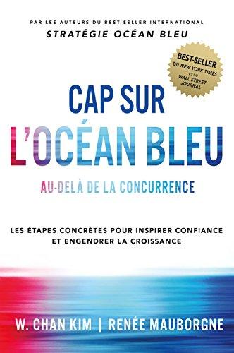 Cap sur l'Océan Bleu: Au-delà de la concurrence, les étapes concrètes pour inspirer confiance et engendrer la croissance par W. Chan Kim