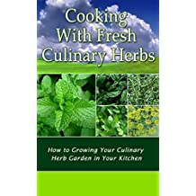 Cooking With Fresh Culinary Herbs: How to Growing Your Culinary Herb Garden in Your Kitchen (English Edition)