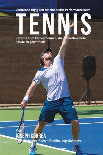 Verbrenne zugig Fett fur eine starke Performance beim Tennis: Rezepte zum Fettverbennen, die dir helfen mehr Spiele zu gewinnen! por Joseph Correa (Zertifizierter Sport-Ernahrungsberater)