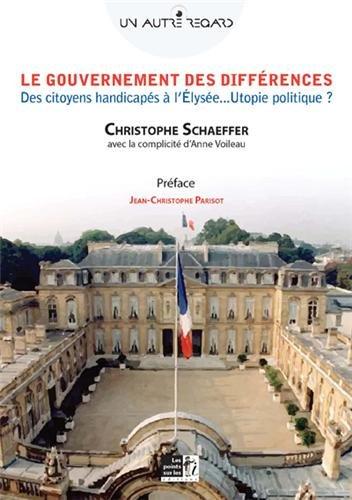 Gouvernement des différences (Le) : Des citoyens handicapés à l'Élysée. Utopie politique ?