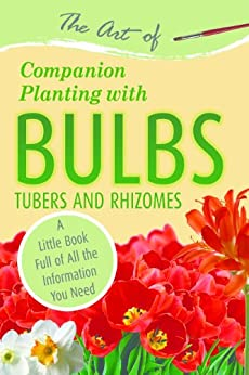 The Art of Companion Planting with Bulbs, Tubers and Rhizomes: A Little Book Full of All the Information You Need (English Edition) di [Atlantic Publishing Group Inc]