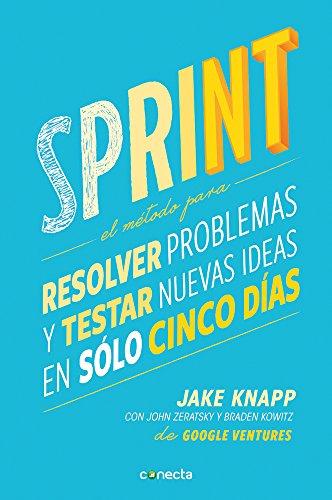 Sprint - El Matodo Para Resolver Problemas y Testar Nuevas Ideas En Salo Cinco Daas / Sprint: How to Solve Big Problems and Test New Ideas in Just Five Days por Jake Knapp
