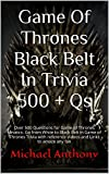 Game Of Thrones Black Belt In Trivia 500 + Qs: Over 500 Questions for Game of Thrones fanatics. Go from White to Black Belt in Game of Thrones Trivia with ... and Links to amaze any fan (English Edition)