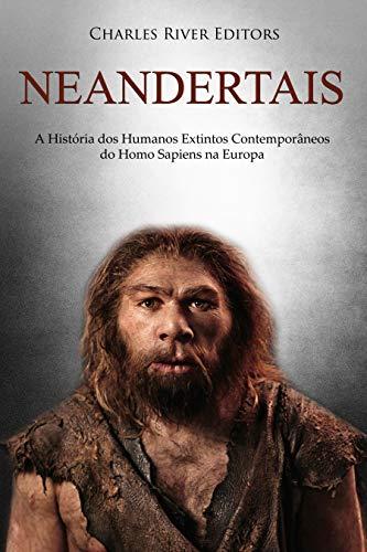 Neandertais: A História dos Humanos Extintos Contemporâneos do ...