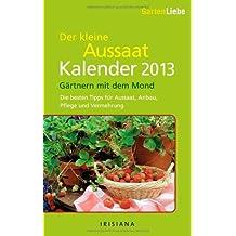 Gartenliebe - Der kleine Aussaatkalender 2013: Gärtnern mit dem Mond - Die besten Tipps für Aussaat, Anbau, Pflege und Vermehrung