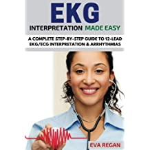 EKG: EKG Interpretation Made Easy: A Complete Step-By-Step Guide to 12-Lead EKG/ECG Interpretation & Arrhythmias