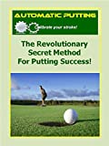 Automatic Putting: The Revolutionary Secret Method for Putting Success (Automatic Golf Book 1)