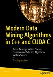 Modern Data Mining Algorithms in C++ and CUDA C: Recent Developments in Feature Extraction and Selection Algor