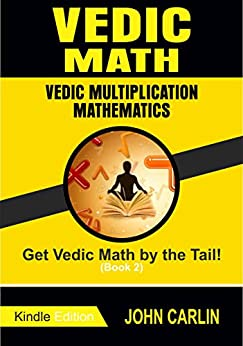VEDIC MATH: VEDIC MULTIPLICATION MATHEMATICS ( SPEED TIPS YOU NEED TO KNOW) (Get Vedic Math by the Tail! Book 2) by [Carlin, John]