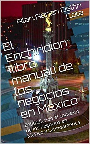 El Enchiridion (libro manual) de los negocios en Mexico: Entendiendo el contexto de los negocios en Mexico y Latinoamerica por Alan Adrian Delfín Cota